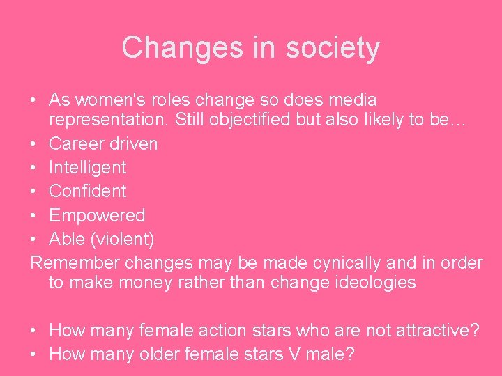 Changes in society • As women's roles change so does media representation. Still objectified