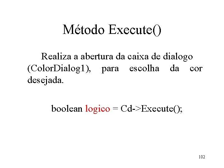 Método Execute() Realiza a abertura da caixa de dialogo (Color. Dialog 1), para escolha