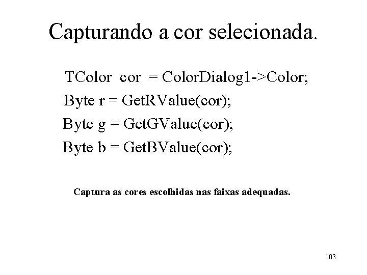 Capturando a cor selecionada. TColor cor = Color. Dialog 1 ->Color; Byte r =