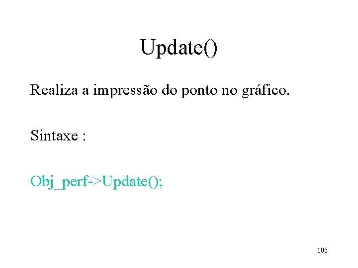 Update() Realiza a impressão do ponto no gráfico. Sintaxe : Obj_perf->Update(); 106