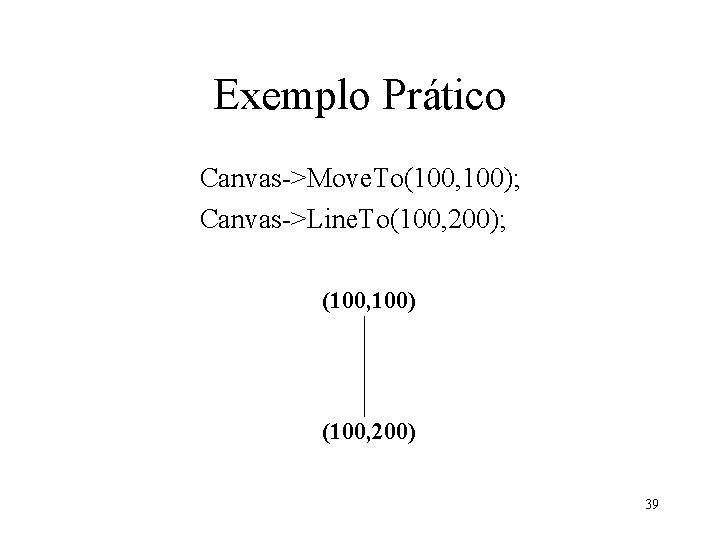 Exemplo Prático Canvas->Move. To(100, 100); Canvas->Line. To(100, 200); (100, 100) (100, 200) 39