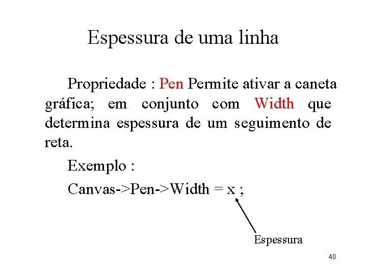Espessura de uma linha Propriedade : Pen Permite ativar a caneta gráfica; em conjunto
