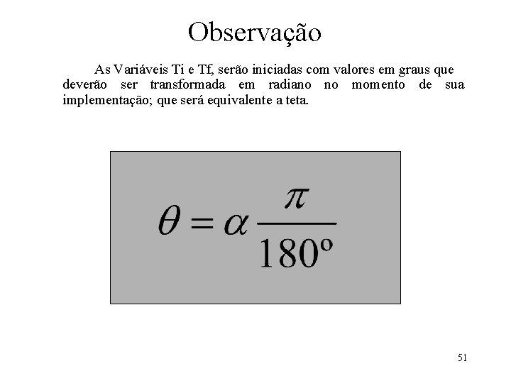 Observação As Variáveis Ti e Tf, serão iniciadas com valores em graus que deverão