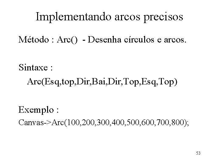 Implementando arcos precisos Método : Arc() - Desenha círculos e arcos. Sintaxe : Arc(Esq,