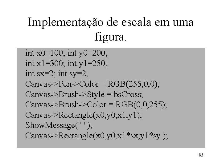 Implementação de escala em uma figura. int x 0=100; int y 0=200; int x