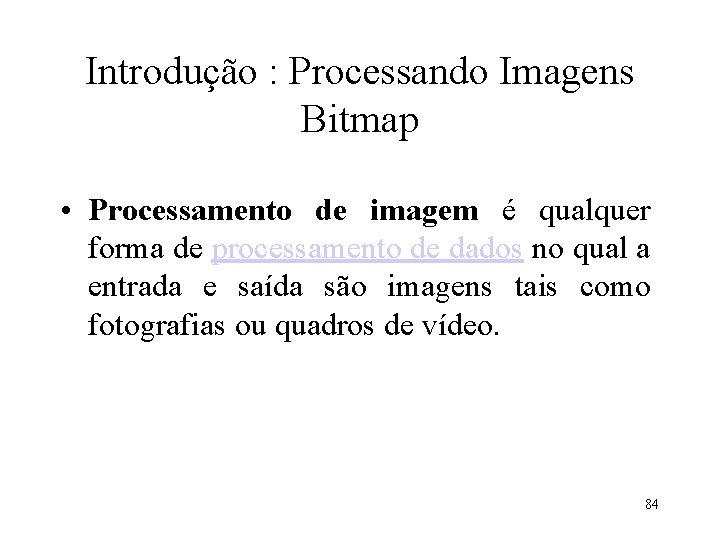 Introdução : Processando Imagens Bitmap • Processamento de imagem é qualquer forma de processamento
