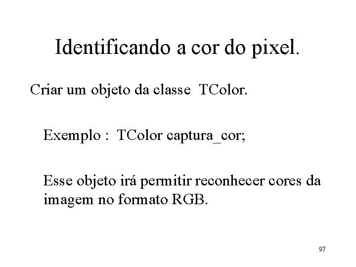Identificando a cor do pixel. Criar um objeto da classe TColor. Exemplo : TColor