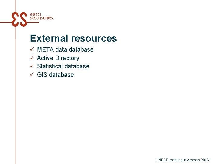 External resources ü ü META database Active Directory Statistical database GIS database UNECE meeting