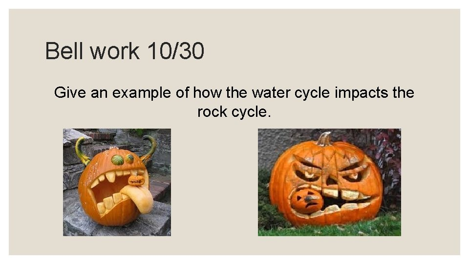 Bell work 10/30 Give an example of how the water cycle impacts the rock