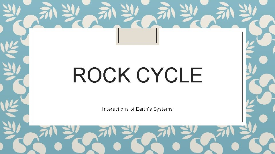ROCK CYCLE Interactions of Earth's Systems