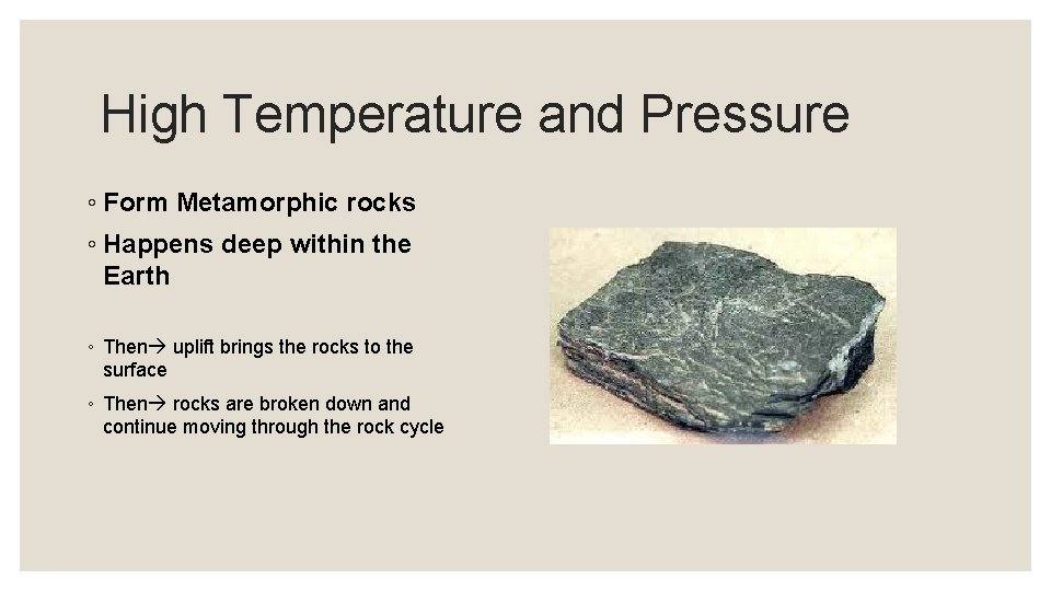 High Temperature and Pressure ◦ Form Metamorphic rocks ◦ Happens deep within the Earth