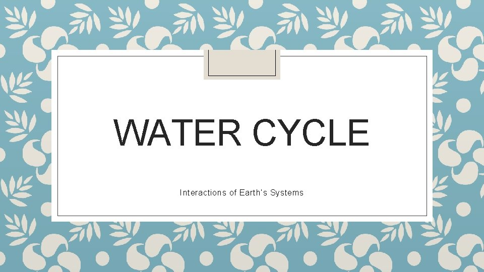 WATER CYCLE Interactions of Earth's Systems