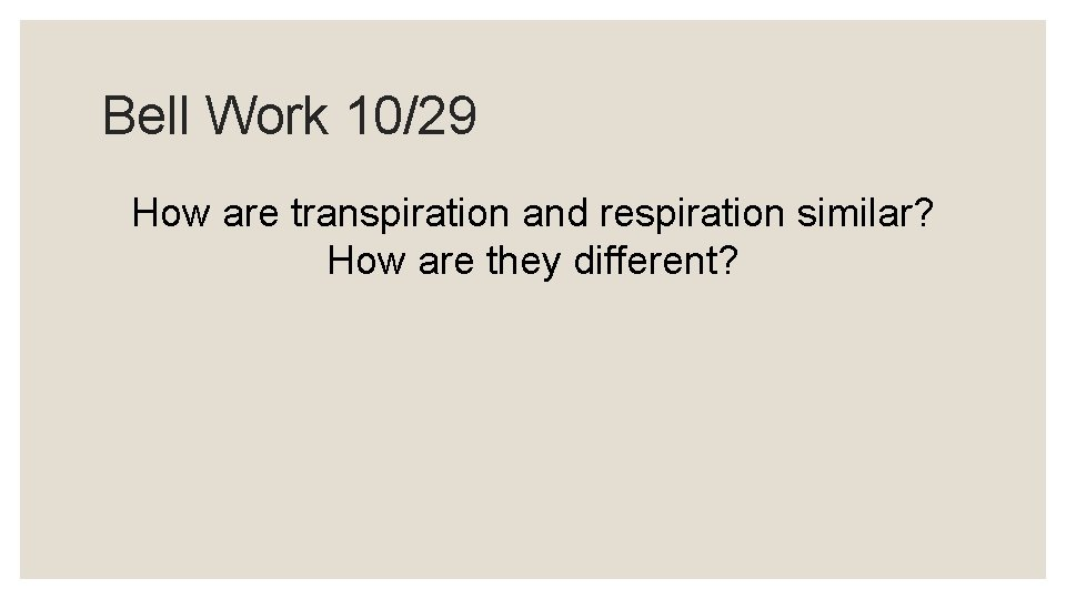 Bell Work 10/29 How are transpiration and respiration similar? How are they different?