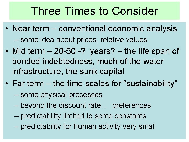 Three Times to Consider • Near term – conventional economic analysis – some idea