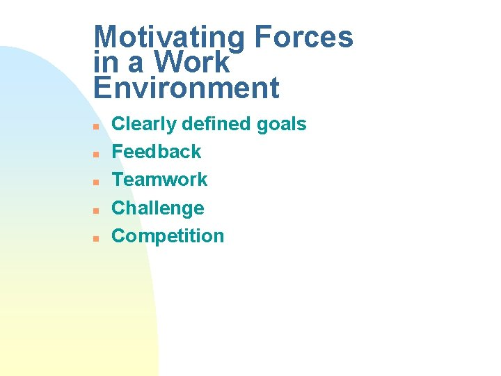 Motivating Forces in a Work Environment n n n Clearly defined goals Feedback Teamwork