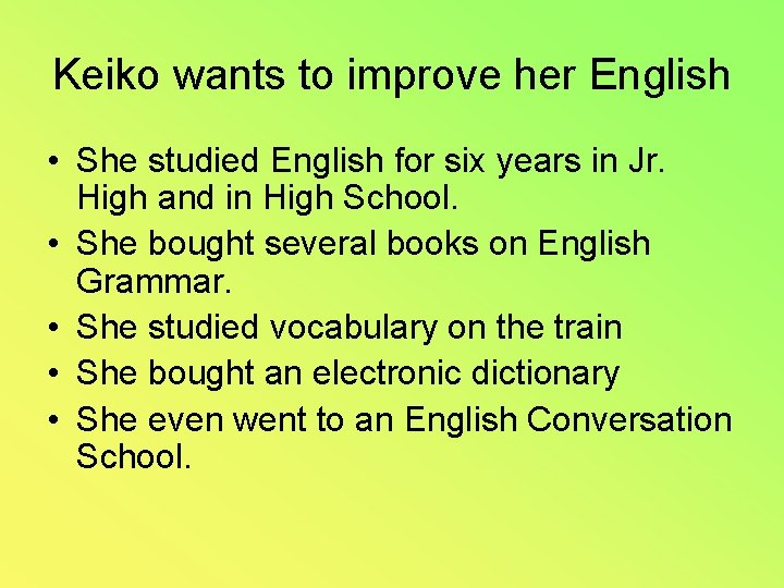 Keiko wants to improve her English • She studied English for six years in