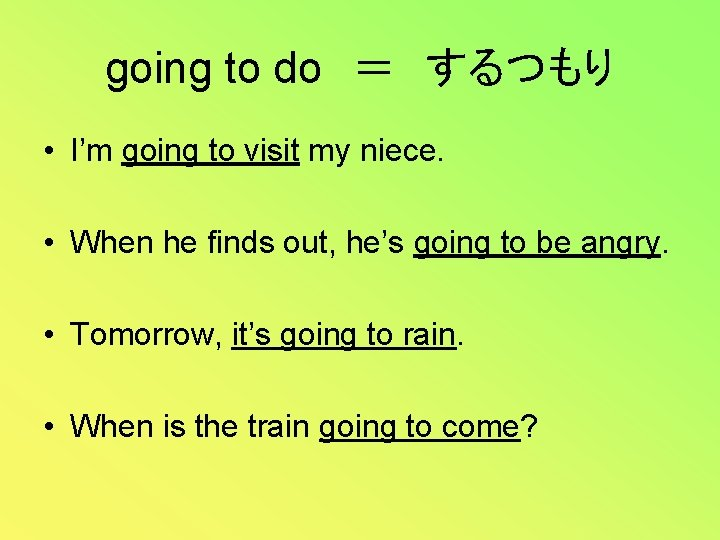 going to do = するつもり • I'm going to visit my niece. • When he finds