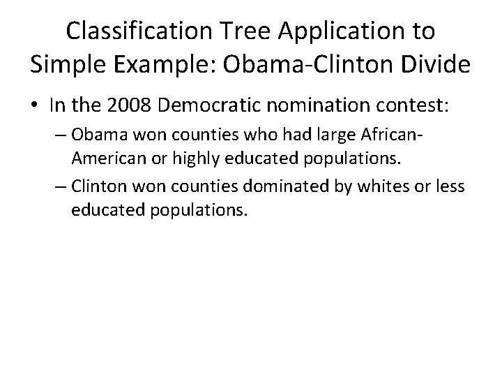 Classification Tree Application to Simple Example: Obama-Clinton Divide • In the 2008 Democratic nomination