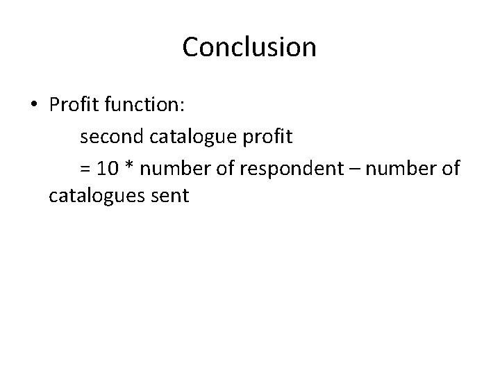 Conclusion • Profit function: second catalogue profit = 10 * number of respondent –