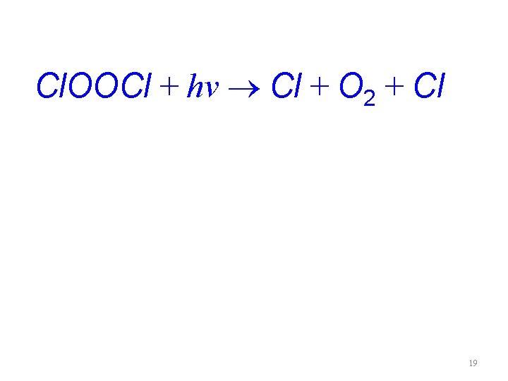 Cl. OOCl + hv Cl + O 2 + Cl 19