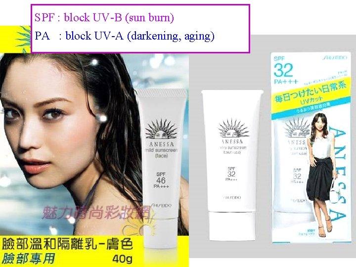 SPF : block UV-B (sun burn) PA : block UV-A (darkening, aging) 9