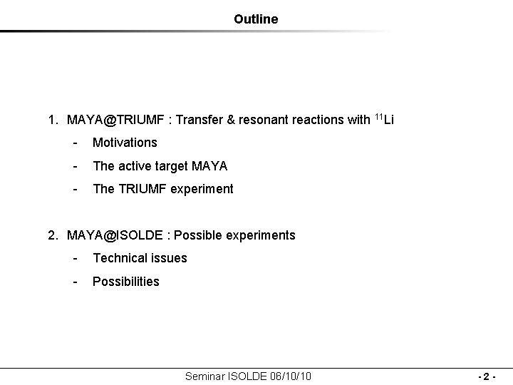 Outline 1. MAYA@TRIUMF : Transfer & resonant reactions with 11 Li - Motivations -