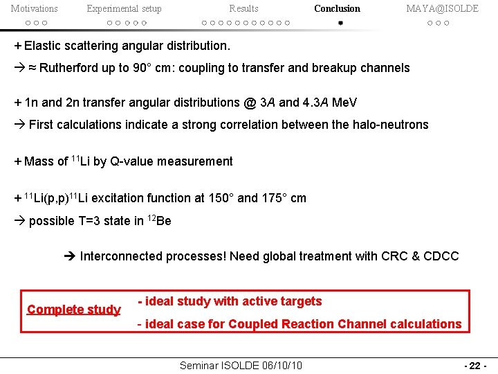 Motivations Experimental setup Results Conclusion MAYA@ISOLDE + Elastic scattering angular distribution. ≈ Rutherford up