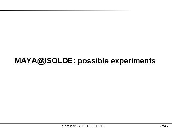 MAYA@ISOLDE: possible experiments Seminar ISOLDE 06/10/10 - 24 -