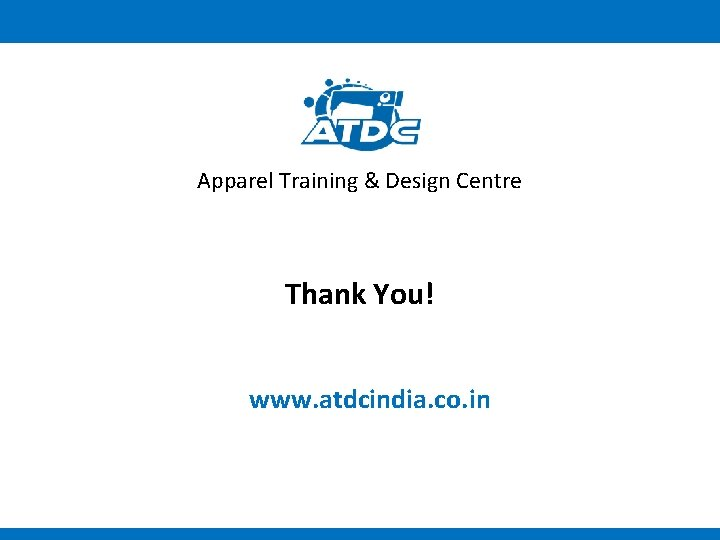Apparel Training & Design Centre Thank You! www. atdcindia. co. in