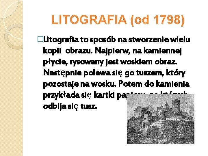 LITOGRAFIA (od 1798) �Litografia to sposób na stworzenie wielu kopii obrazu. Najpierw, na kamiennej