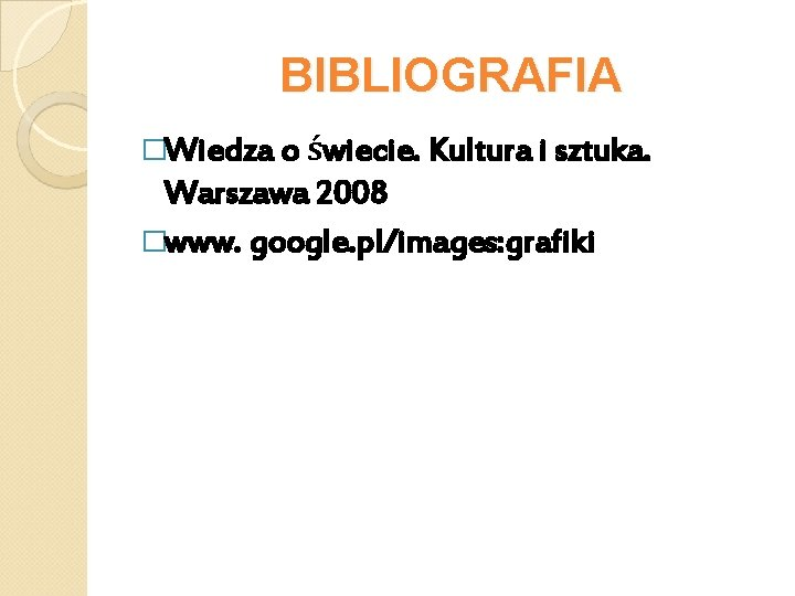 BIBLIOGRAFIA �Wiedza o świecie. Kultura i sztuka. Warszawa 2008 �www. google. pl/images: grafiki