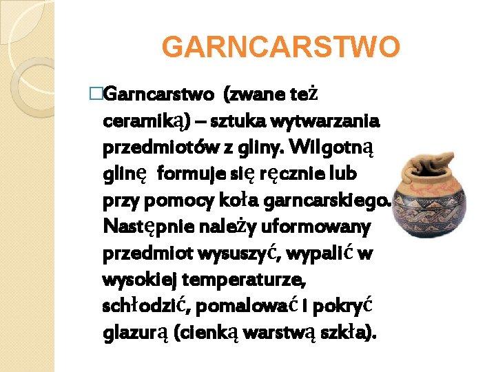 GARNCARSTWO �Garncarstwo (zwane też ceramiką) – sztuka wytwarzania przedmiotów z gliny. Wilgotną glinę formuje