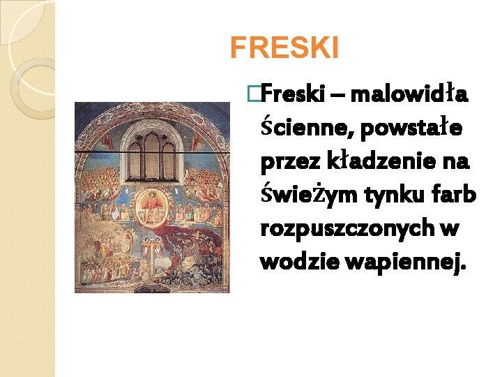 FRESKI �Freski – malowidła ścienne, powstałe przez kładzenie na świeżym tynku farb rozpuszczonych w