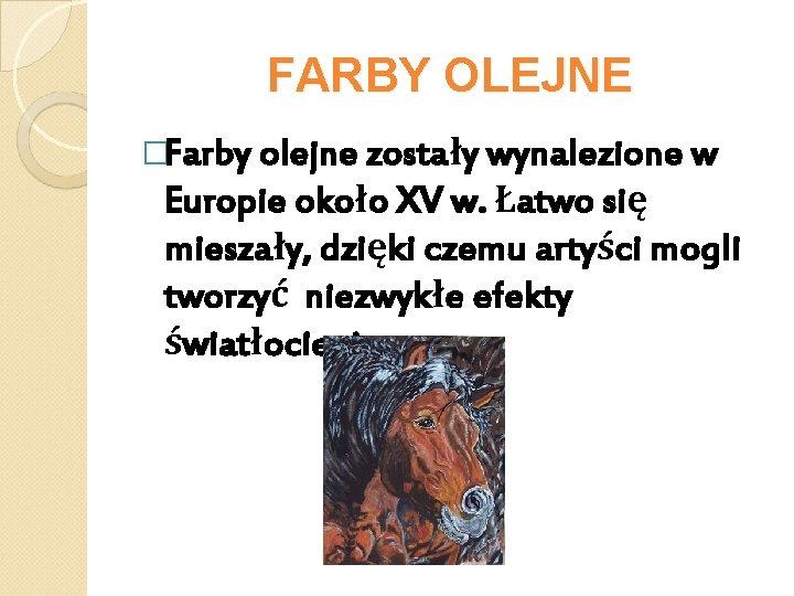 FARBY OLEJNE �Farby olejne zostały wynalezione w Europie około XV w. Łatwo się mieszały,