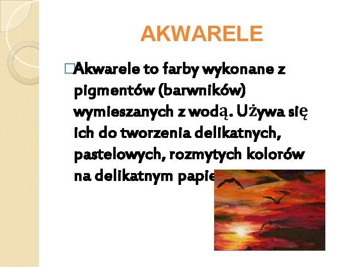 AKWARELE �Akwarele to farby wykonane z pigmentów (barwników) wymieszanych z wodą. Używa się ich
