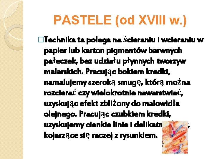 PASTELE (od XVIII w. ) �Technika ta polega na ścieraniu i wcieraniu w papier