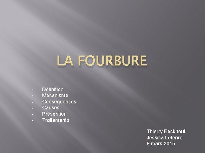 LA FOURBURE • • • Définition Mécanisme Conséquences Causes Prévention Traitements Thierry Eeckhout Jessica