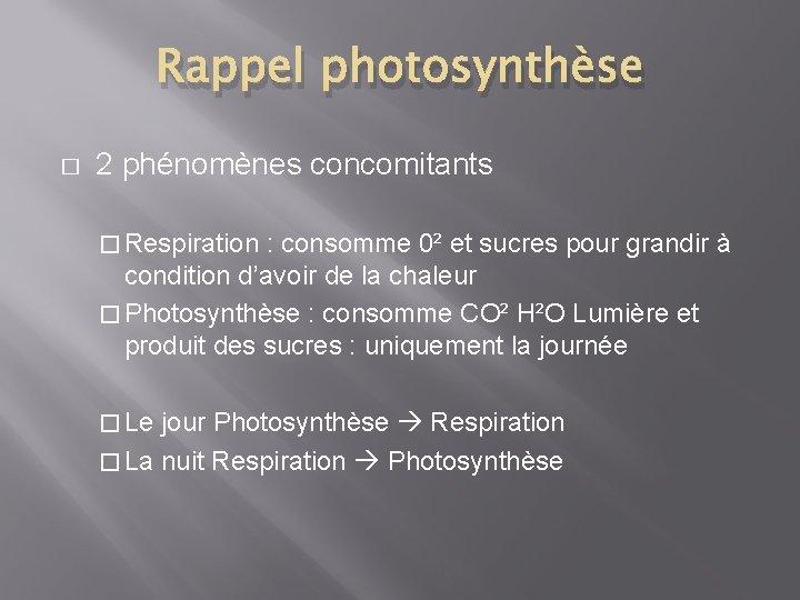 Rappel photosynthèse � 2 phénomènes concomitants � Respiration : consomme 0² et sucres pour