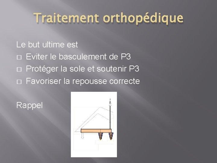 Traitement orthopédique Le but ultime est � Eviter le basculement de P 3 �