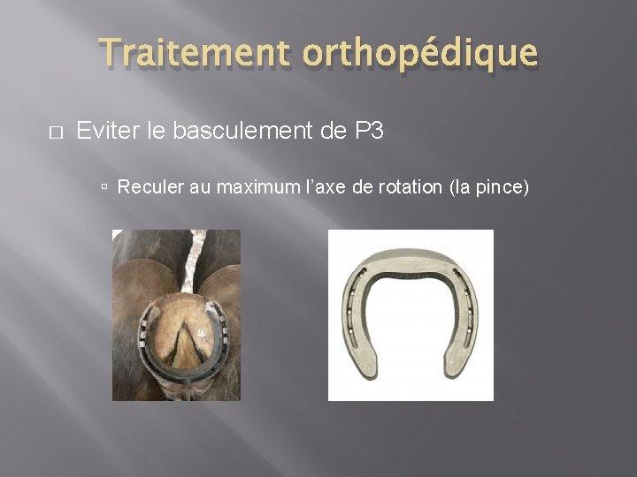 Traitement orthopédique � Eviter le basculement de P 3 Reculer au maximum l'axe de