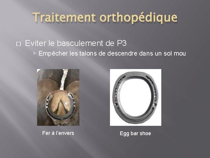 Traitement orthopédique � Eviter le basculement de P 3 Empêcher les talons de descendre