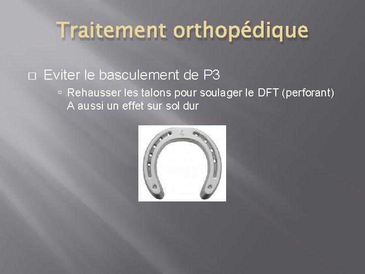 Traitement orthopédique � Eviter le basculement de P 3 Rehausser les talons pour soulager