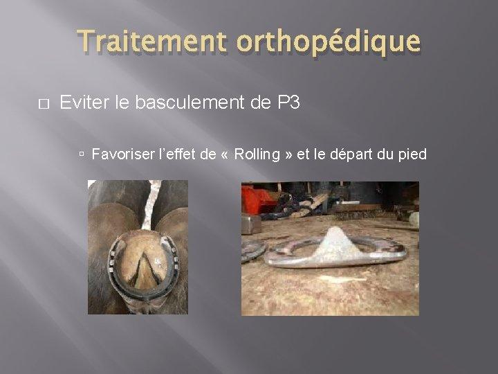 Traitement orthopédique � Eviter le basculement de P 3 Favoriser l'effet de « Rolling
