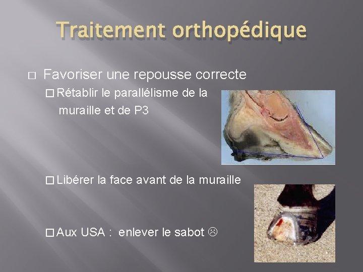 Traitement orthopédique � Favoriser une repousse correcte � Rétablir le parallélisme de la muraille