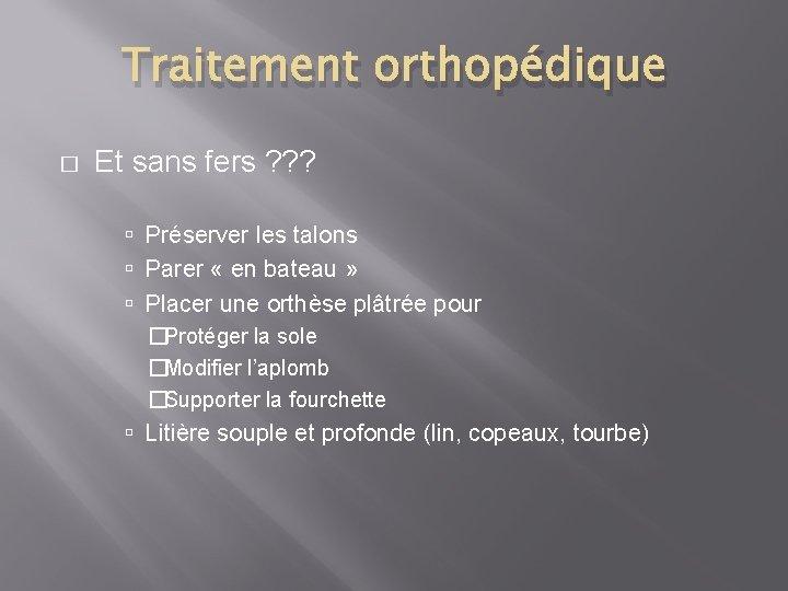 Traitement orthopédique � Et sans fers ? ? ? Préserver les talons Parer «