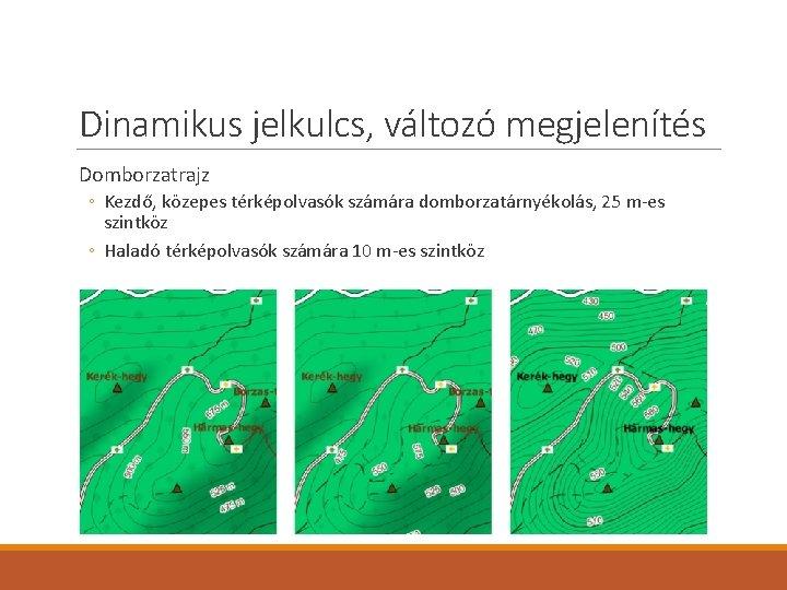 Dinamikus jelkulcs, változó megjelenítés Domborzatrajz ◦ Kezdő, közepes térképolvasók számára domborzatárnyékolás, 25 m-es szintköz