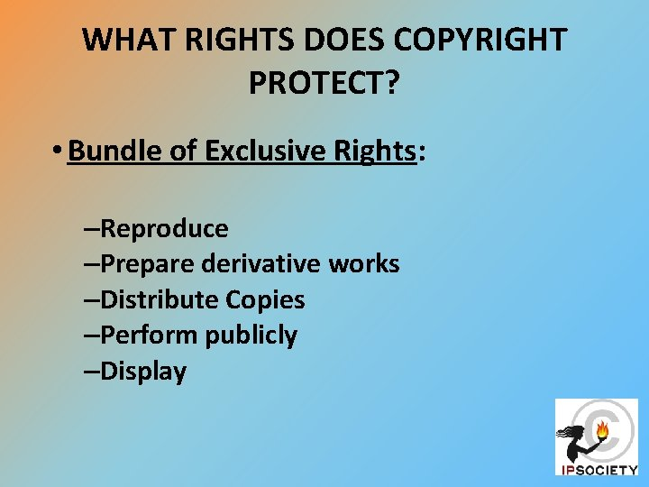 WHAT RIGHTS DOES COPYRIGHT PROTECT? • Bundle of Exclusive Rights: –Reproduce –Prepare derivative works