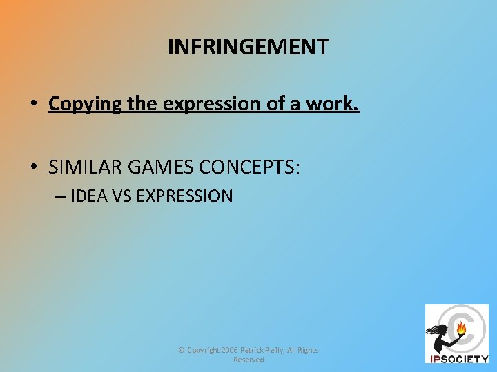 INFRINGEMENT • Copying the expression of a work. • SIMILAR GAMES CONCEPTS: – IDEA