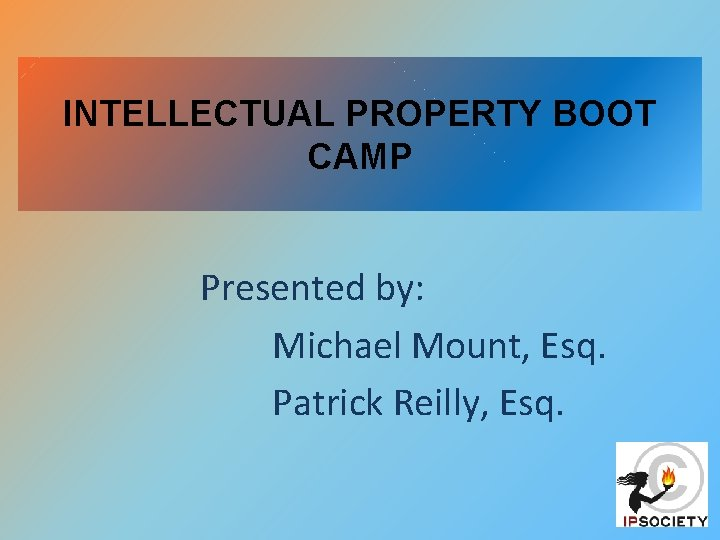 INTELLECTUAL PROPERTY BOOT CAMP Presented by: Michael Mount, Esq. Patrick Reilly, Esq.