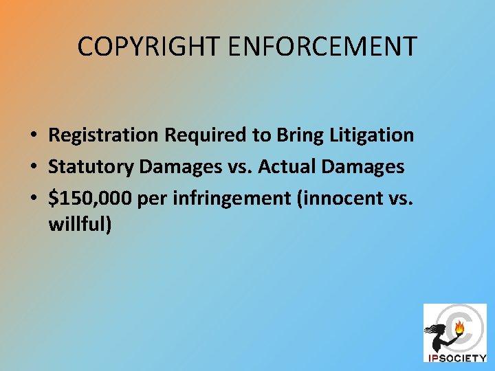 COPYRIGHT ENFORCEMENT • Registration Required to Bring Litigation • Statutory Damages vs. Actual Damages